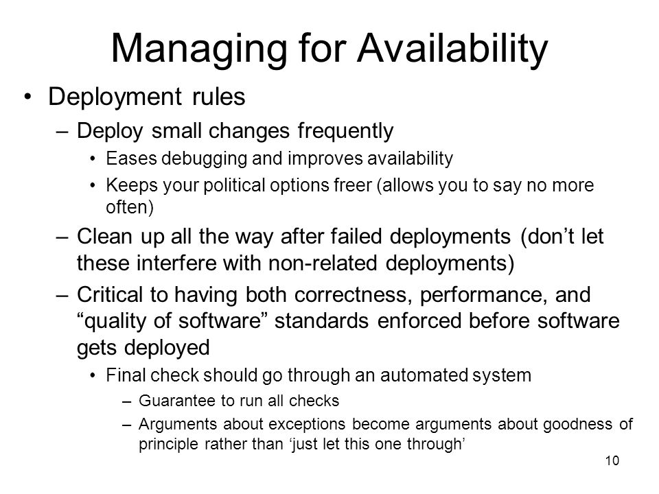10 Managing for Availability Deployment rules –Deploy small changes frequently Eases debugging and improves availability Keeps your political options freer (allows you to say no more often) –Clean up all the way after failed deployments (dont let these interfere with non-related deployments) –Critical to having both correctness, performance, and quality of software standards enforced before software gets deployed Final check should go through an automated system –Guarantee to run all checks –Arguments about exceptions become arguments about goodness of principle rather than just let this one through