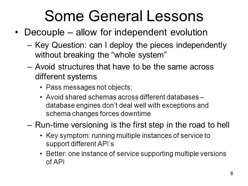 6 Some General Lessons Decouple – allow for independent evolution –Key Question: can I deploy the pieces independently without breaking the whole system –Avoid structures that have to be the same across different systems Pass messages not objects; Avoid shared schemas across different databases – database engines dont deal well with exceptions and schema changes forces downtime –Run-time versioning is the first step in the road to hell Key symptom: running multiple instances of service to support different APIs Better: one instance of service supporting multiple versions of API