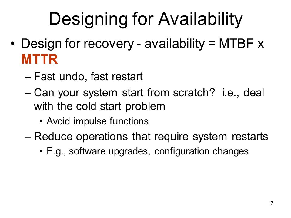 7 Designing for Availability Design for recovery - availability = MTBF x MTTR –Fast undo, fast restart –Can your system start from scratch.