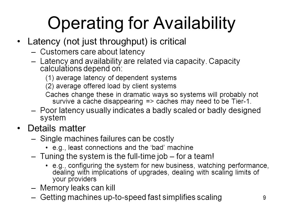 9 Operating for Availability Latency (not just throughput) is critical –Customers care about latency –Latency and availability are related via capacity.