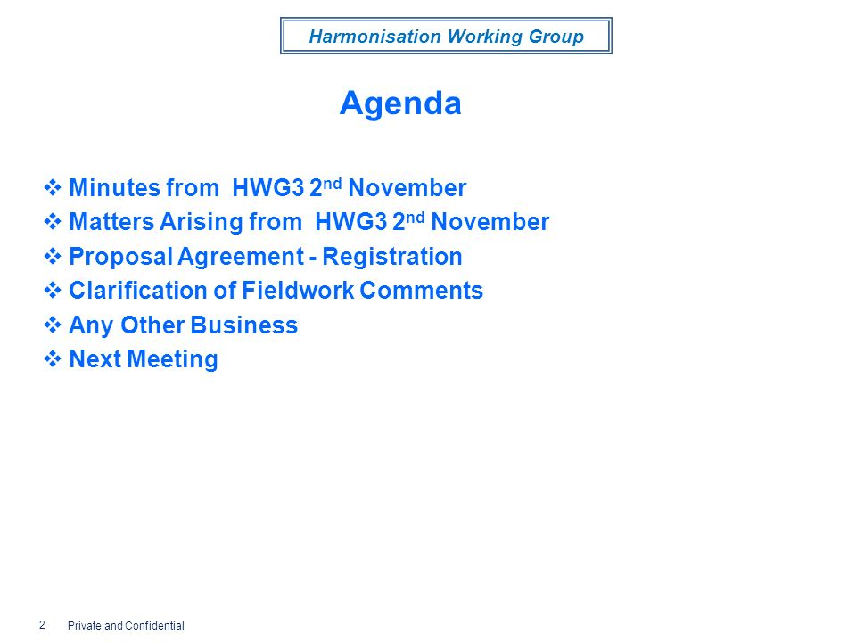 Harmonisation Working Group Agenda Minutes from HWG3 2 nd November Matters Arising from HWG3 2 nd November Proposal Agreement - Registration Clarification of Fieldwork Comments Any Other Business Next Meeting 2 Private and Confidential
