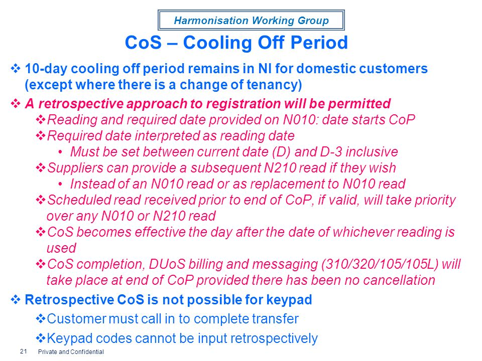 Harmonisation Working Group CoS – Cooling Off Period 10-day cooling off period remains in NI for domestic customers (except where there is a change of tenancy) A retrospective approach to registration will be permitted Reading and required date provided on N010: date starts CoP Required date interpreted as reading date Must be set between current date (D) and D-3 inclusive Suppliers can provide a subsequent N210 read if they wish Instead of an N010 read or as replacement to N010 read Scheduled read received prior to end of CoP, if valid, will take priority over any N010 or N210 read CoS becomes effective the day after the date of whichever reading is used CoS completion, DUoS billing and messaging (310/320/105/105L) will take place at end of CoP provided there has been no cancellation Retrospective CoS is not possible for keypad Customer must call in to complete transfer Keypad codes cannot be input retrospectively 21 Private and Confidential