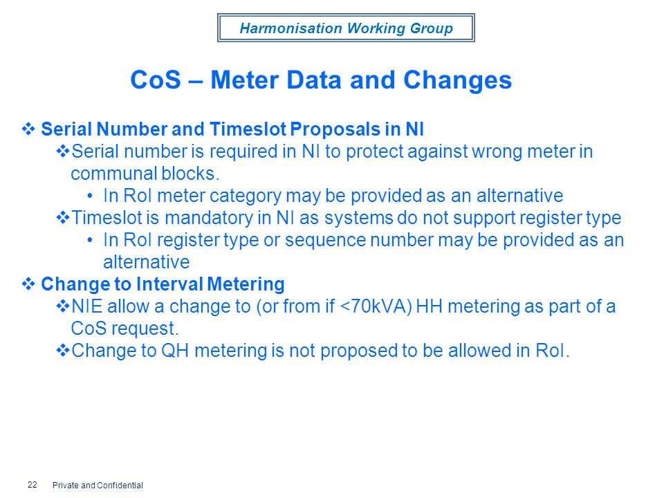 Harmonisation Working Group CoS – Meter Data and Changes Serial Number and Timeslot Proposals in NI Serial number is required in NI to protect against wrong meter in communal blocks.