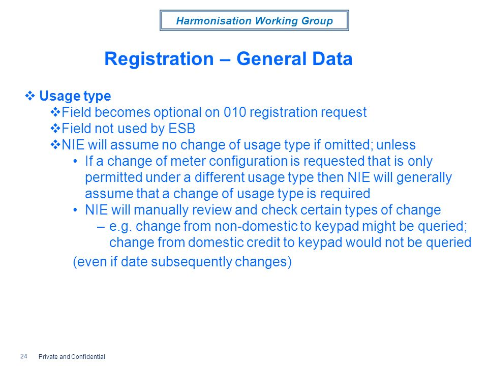 Harmonisation Working Group Registration – General Data Usage type Field becomes optional on 010 registration request Field not used by ESB NIE will assume no change of usage type if omitted; unless If a change of meter configuration is requested that is only permitted under a different usage type then NIE will generally assume that a change of usage type is required NIE will manually review and check certain types of change –e.g.