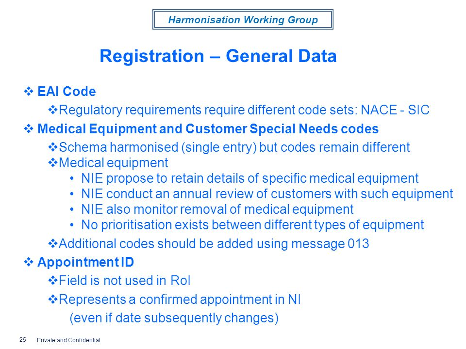 Harmonisation Working Group Registration – General Data EAI Code Regulatory requirements require different code sets: NACE - SIC Medical Equipment and Customer Special Needs codes Schema harmonised (single entry) but codes remain different Medical equipment NIE propose to retain details of specific medical equipment NIE conduct an annual review of customers with such equipment NIE also monitor removal of medical equipment No prioritisation exists between different types of equipment Additional codes should be added using message 013 Appointment ID Field is not used in RoI Represents a confirmed appointment in NI (even if date subsequently changes) 25 Private and Confidential