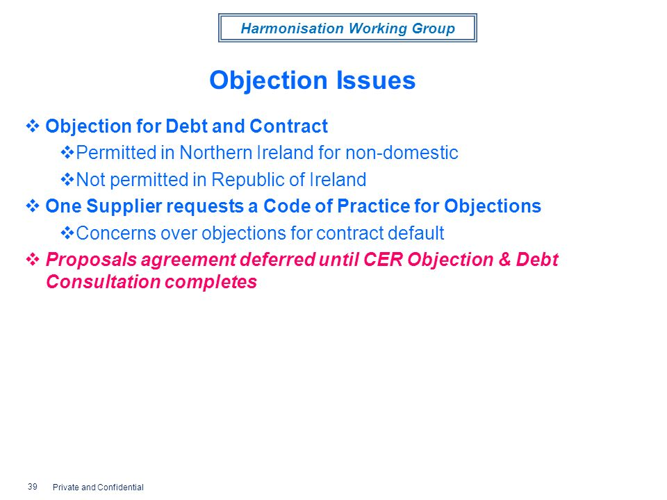 Harmonisation Working Group Objection Issues Objection for Debt and Contract Permitted in Northern Ireland for non-domestic Not permitted in Republic of Ireland One Supplier requests a Code of Practice for Objections Concerns over objections for contract default Proposals agreement deferred until CER Objection & Debt Consultation completes 39 Private and Confidential