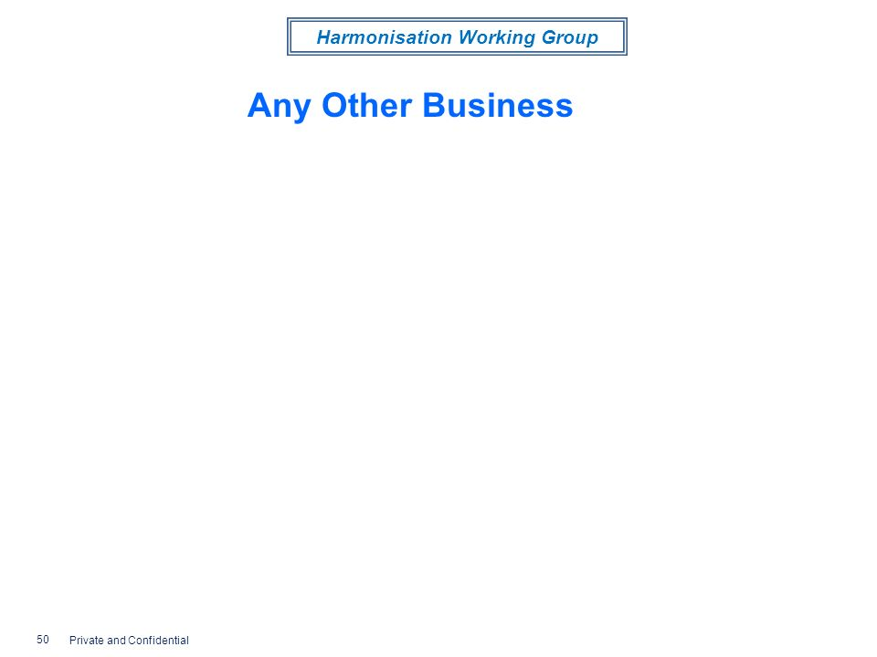 Harmonisation Working Group Any Other Business 50 Private and Confidential