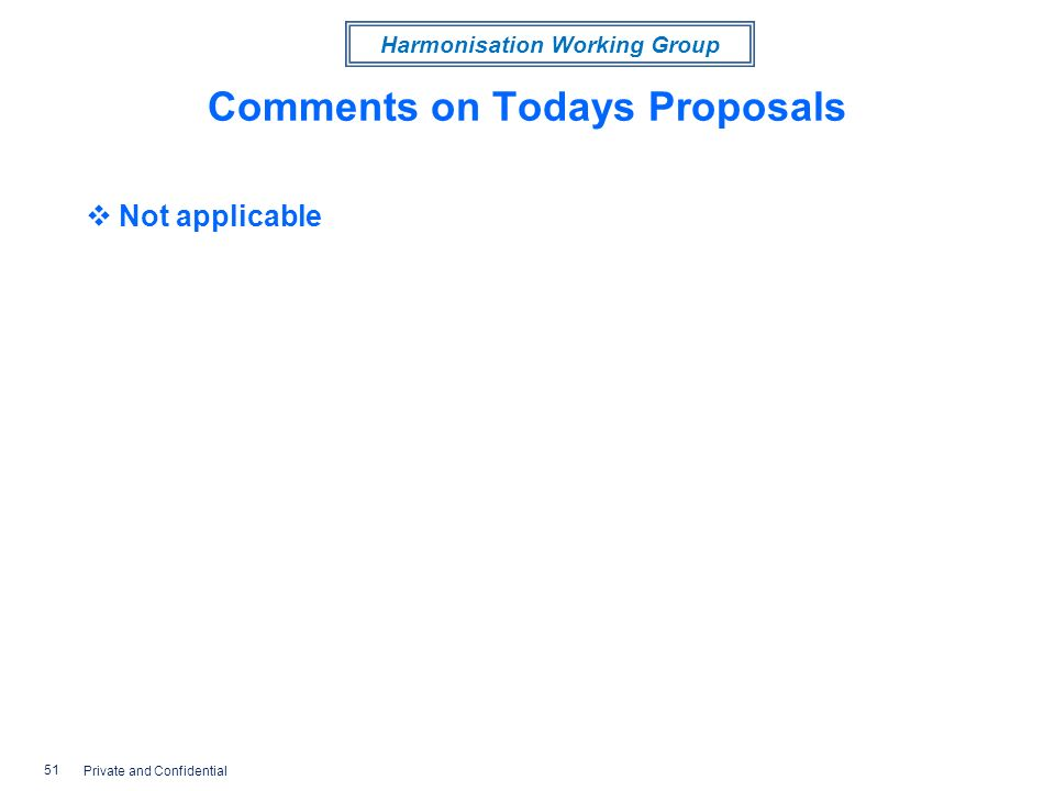 Harmonisation Working Group Comments on Todays Proposals Not applicable 51 Private and Confidential