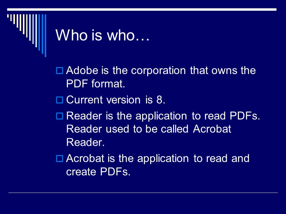 Who is who… Adobe is the corporation that owns the PDF format. Current version is 8. Reader is the application to read PDFs. Reader used to be called