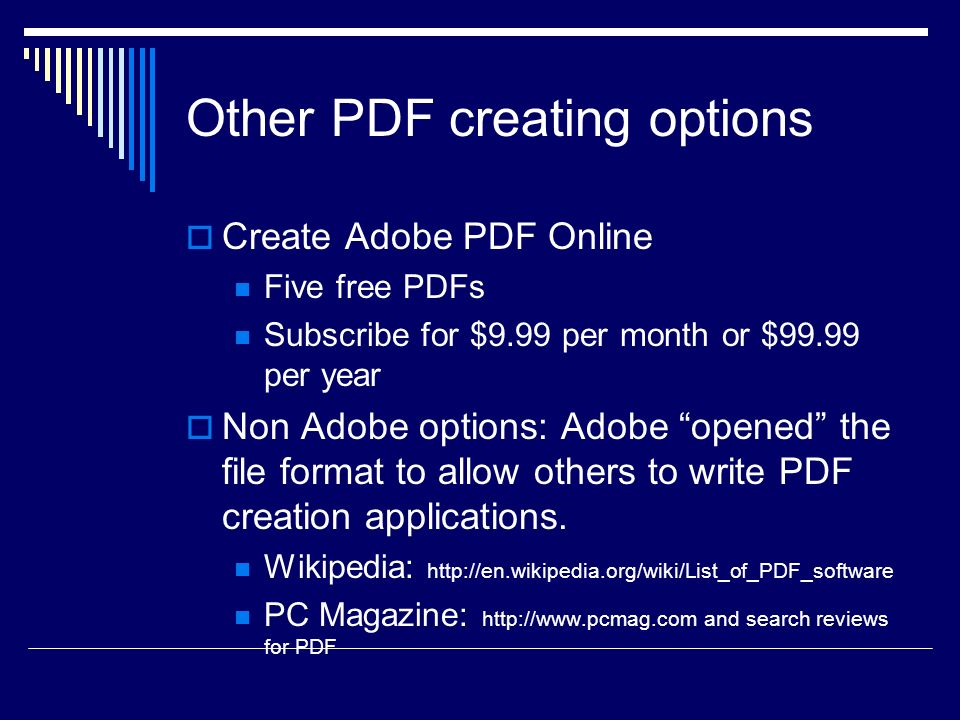Other PDF creating options Create Adobe PDF Online Five free PDFs Subscribe for $9.99 per month or $99.99 per year Non Adobe options: Adobe opened the file format to allow others to write PDF creation applications.