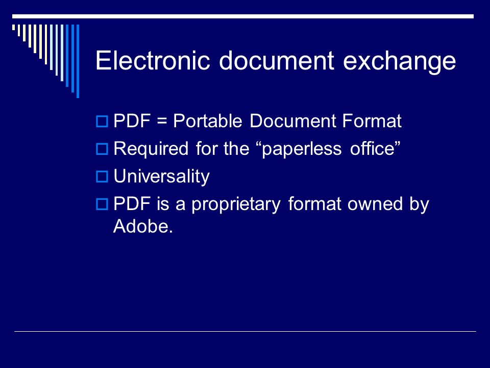 Electronic document exchange PDF = Portable Document Format Required for the paperless office Universality PDF is a proprietary format owned by Adobe.