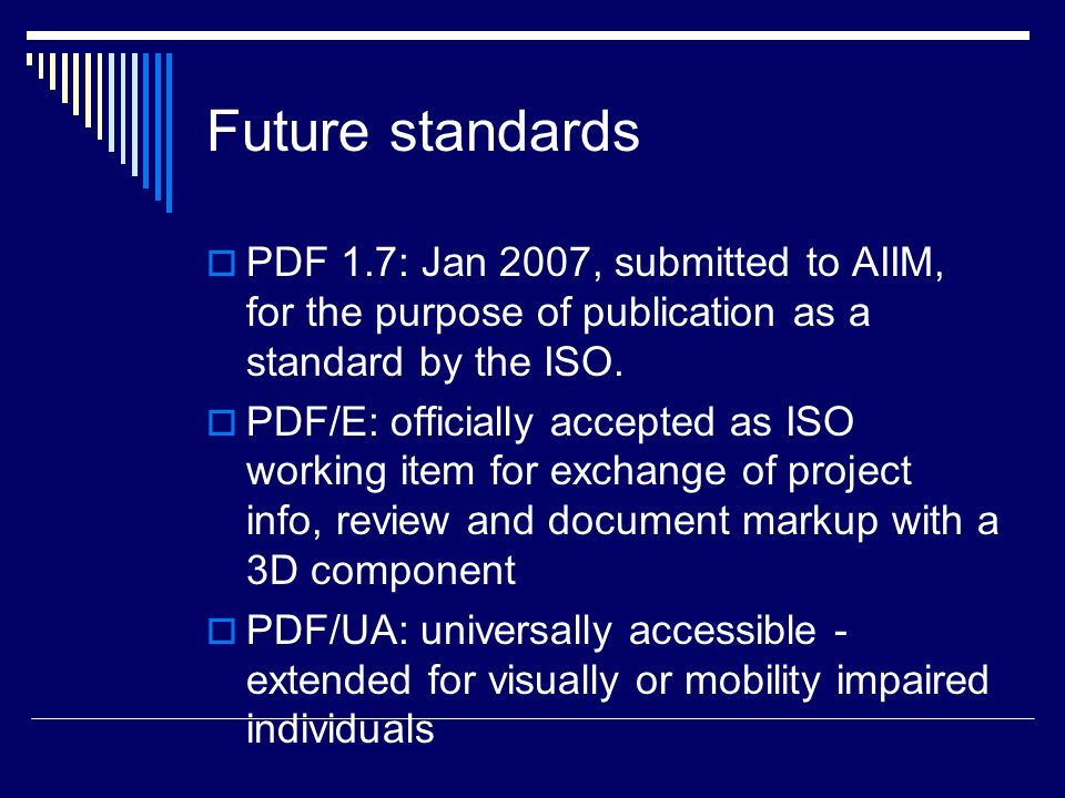 Future standards PDF 1.7: Jan 2007, submitted to AIIM, for the purpose of publication as a standard by the ISO. PDF/E: officially accepted as ISO work