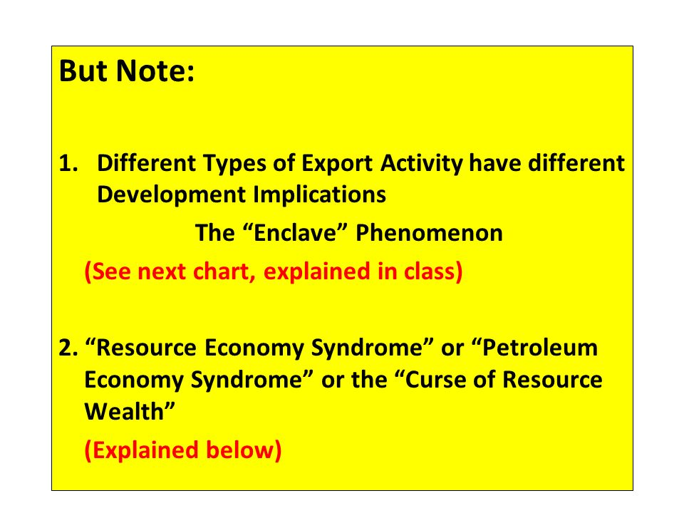 But Note: 1.Different Types of Export Activity have different Development Implications The Enclave Phenomenon (See next chart, explained in class) 2.