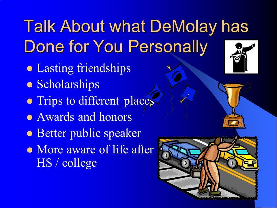 Talk About what DeMolay has Done for You Personally Lasting friendships Scholarships Trips to different places Awards and honors Better public speaker