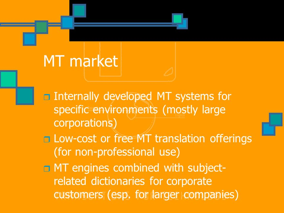 MT market Internally developed MT systems for specific environments (mostly large corporations) Low-cost or free MT translation offerings (for non-professional use) MT engines combined with subject- related dictionaries for corporate customers (esp.