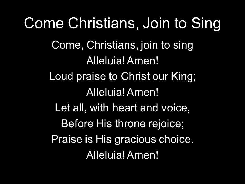 Come Christians, Join to Sing Come, Christians, join to sing Alleluia! Amen! Loud praise to Christ our King; Alleluia! Amen! Let all, with heart and v
