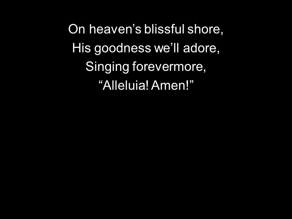 On heavens blissful shore, His goodness well adore, Singing forevermore, Alleluia! Amen!