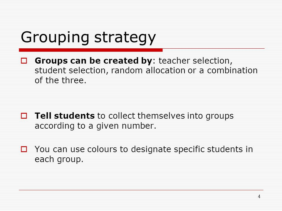 4 Grouping strategy Groups can be created by: teacher selection, student selection, random allocation or a combination of the three.
