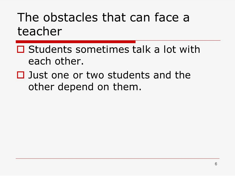 6 The obstacles that can face a teacher Students sometimes talk a lot with each other.