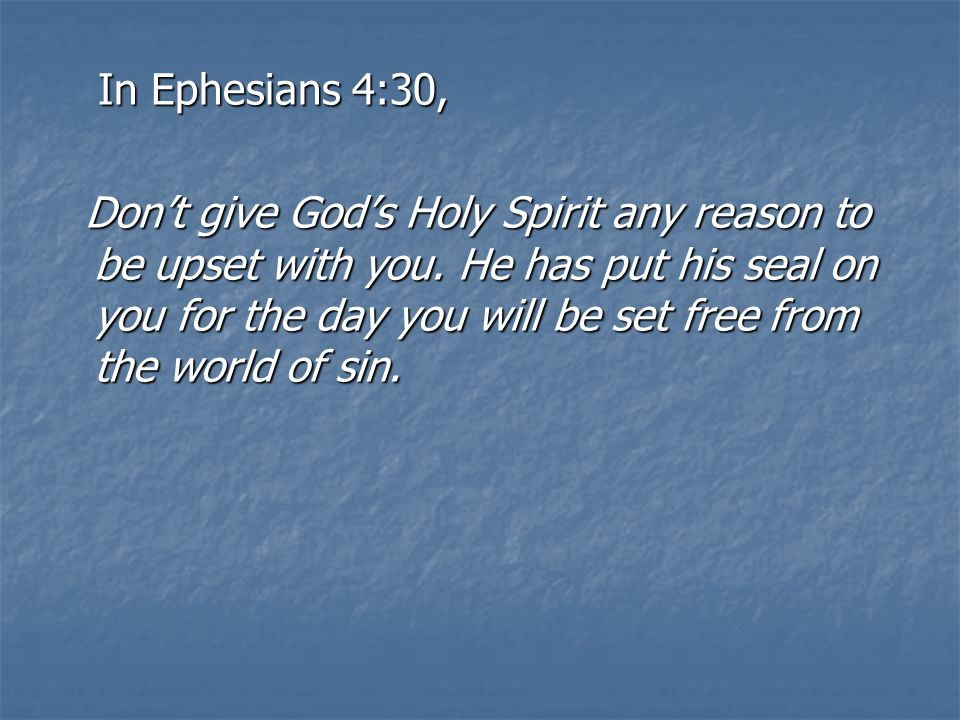 In Ephesians 4:30, In Ephesians 4:30, Dont give Gods Holy Spirit any reason to be upset with you.