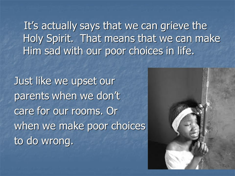 Its actually says that we can grieve the Holy Spirit.