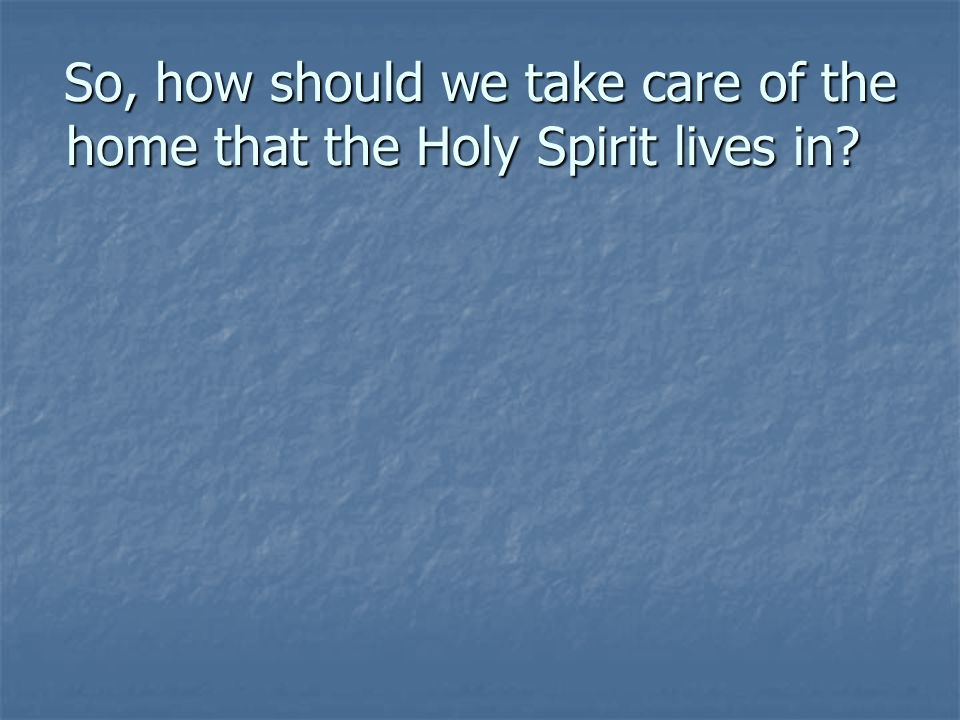 So, how should we take care of the home that the Holy Spirit lives in.