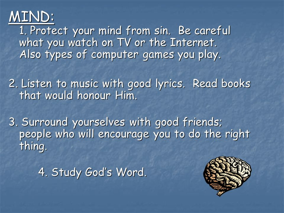 MIND: 1. Protect your mind from sin. Be careful what you watch on TV or the Internet.
