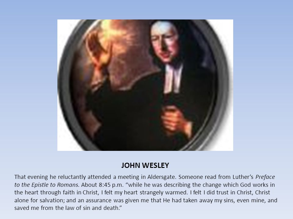 JOHN WESLEY That evening he reluctantly attended a meeting in Aldersgate. Someone read from Luthers Preface to the Epistle to Romans. About 8:45 p.m.