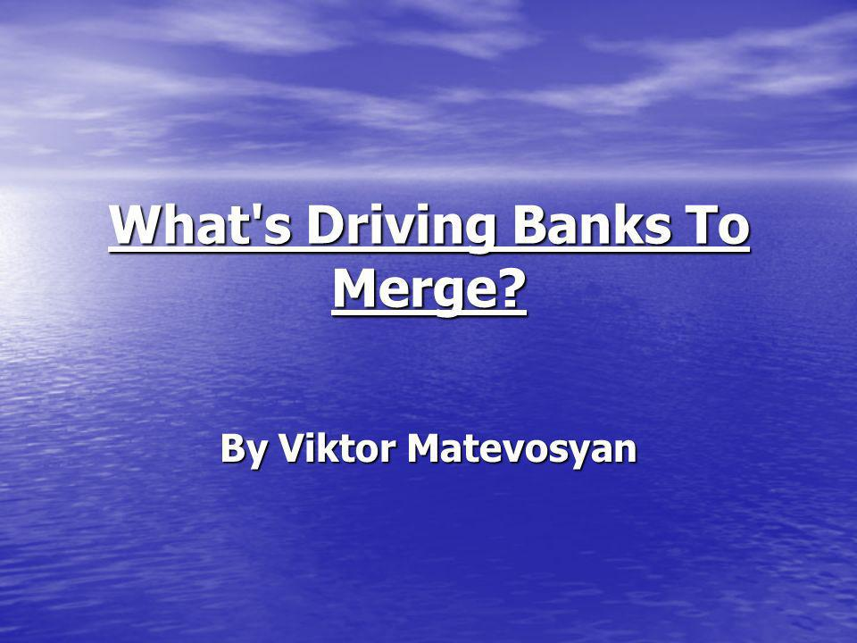 What s Driving Banks To Merge? By Viktor Matevosyan