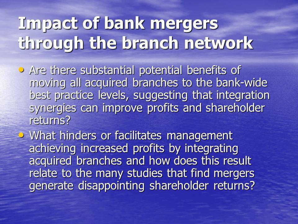 Impact of bank mergers through the branch network Are there substantial potential benefits of moving all acquired branches to the bank-wide best practice levels, suggesting that integration synergies can improve profits and shareholder returns.