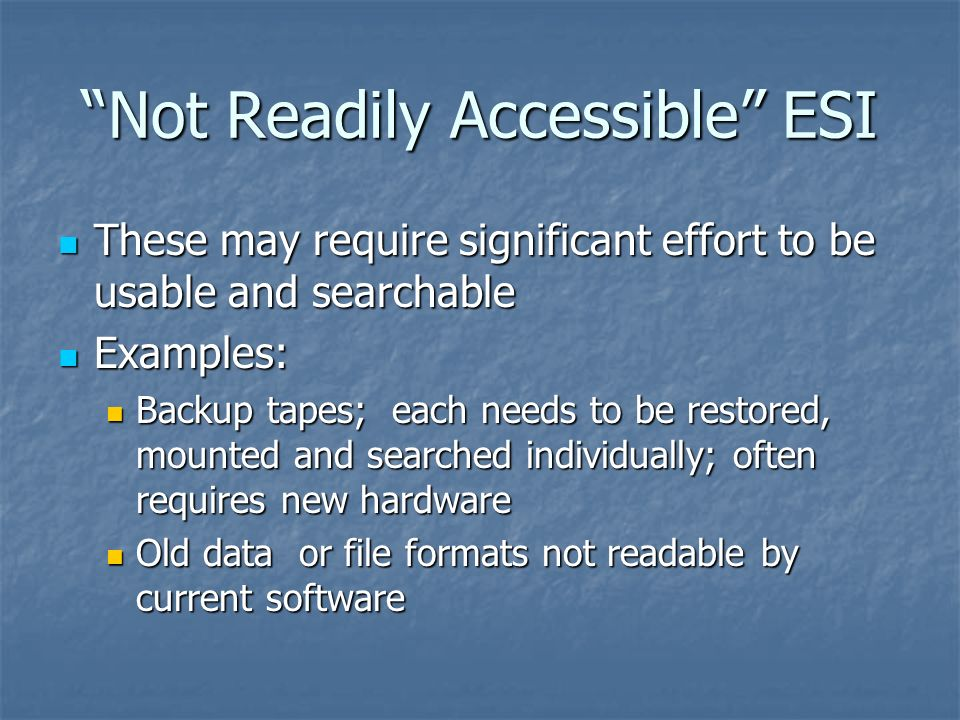 Not Readily Accessible ESI These may require significant effort to be usable and searchable These may require significant effort to be usable and sear