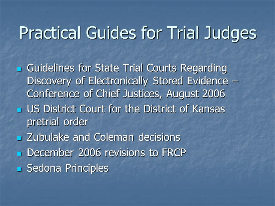 Practical Guides for Trial Judges Guidelines for State Trial Courts Regarding Discovery of Electronically Stored Evidence – Conference of Chief Justic