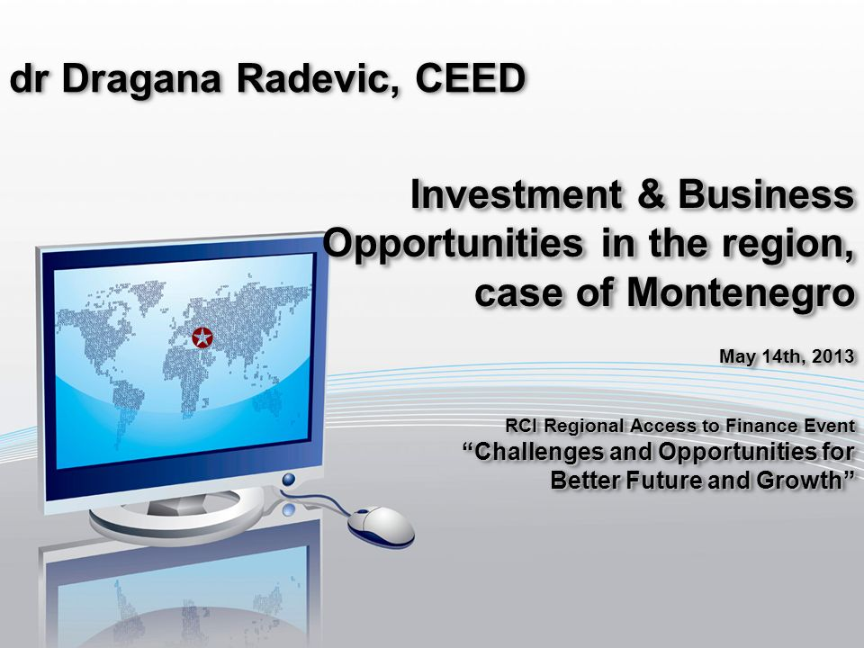 dr Dragana Radevic, CEED Investment & Business Opportunities in the region, case of Montenegro May 14th, 2013 RCI Regional Access to Finance Event Challenges and Opportunities forChallenges and Opportunities for Better Future and Growth Investment & Business Opportunities in the region, case of Montenegro May 14th, 2013 RCI Regional Access to Finance Event Challenges and Opportunities forChallenges and Opportunities for Better Future and Growth