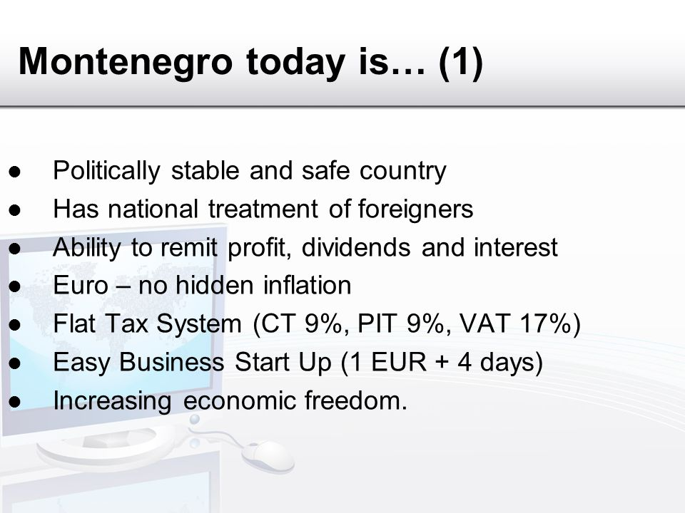 Montenegro today is… (1) Politically stable and safe country Has national treatment of foreigners Ability to remit profit, dividends and interest Euro – no hidden inflation Flat Tax System (CT 9%, PIT 9%, VAT 17%) Easy Business Start Up (1 EUR + 4 days) Increasing economic freedom.