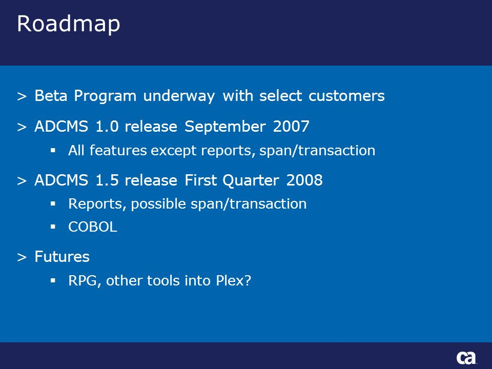 Roadmap >Beta Program underway with select customers >ADCMS 1.0 release September 2007 All features except reports, span/transaction >ADCMS 1.5 release First Quarter 2008 Reports, possible span/transaction COBOL >Futures RPG, other tools into Plex?