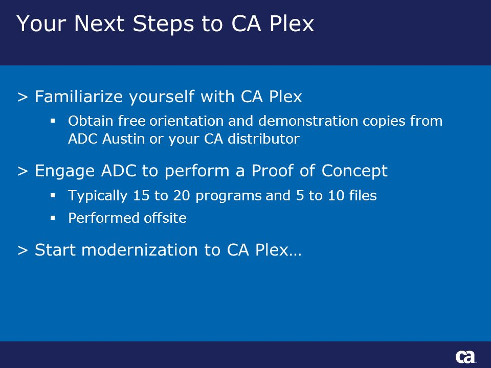 Your Next Steps to CA Plex >Familiarize yourself with CA Plex Obtain free orientation and demonstration copies from ADC Austin or your CA distributor >Engage ADC to perform a Proof of Concept Typically 15 to 20 programs and 5 to 10 files Performed offsite >Start modernization to CA Plex…