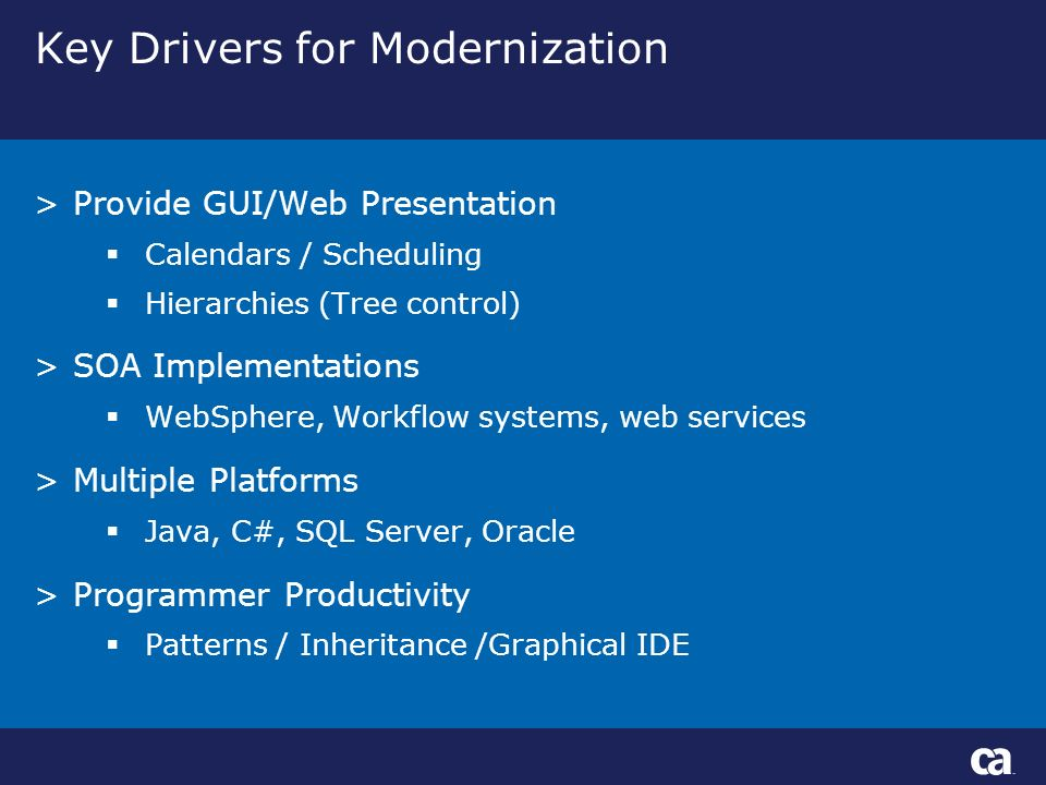 Key Drivers for Modernization >Provide GUI/Web Presentation Calendars / Scheduling Hierarchies (Tree control) >SOA Implementations WebSphere, Workflow systems, web services >Multiple Platforms Java, C#, SQL Server, Oracle >Programmer Productivity Patterns / Inheritance /Graphical IDE