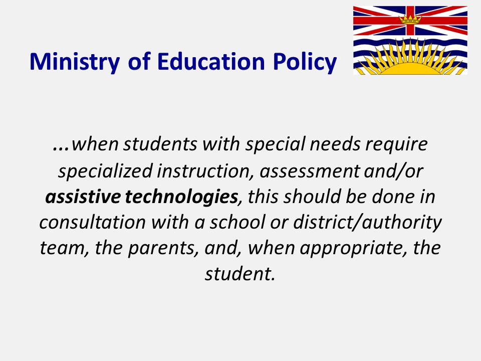 Ministry of Education Policy … when students with special needs require specialized instruction, assessment and/or assistive technologies, this should be done in consultation with a school or district/authority team, the parents, and, when appropriate, the student.
