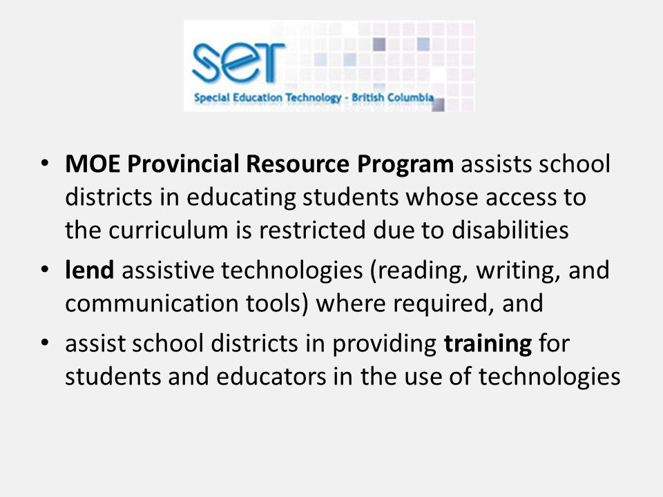 MOE Provincial Resource Program assists school districts in educating students whose access to the curriculum is restricted due to disabilities lend assistive technologies (reading, writing, and communication tools) where required, and assist school districts in providing training for students and educators in the use of technologies