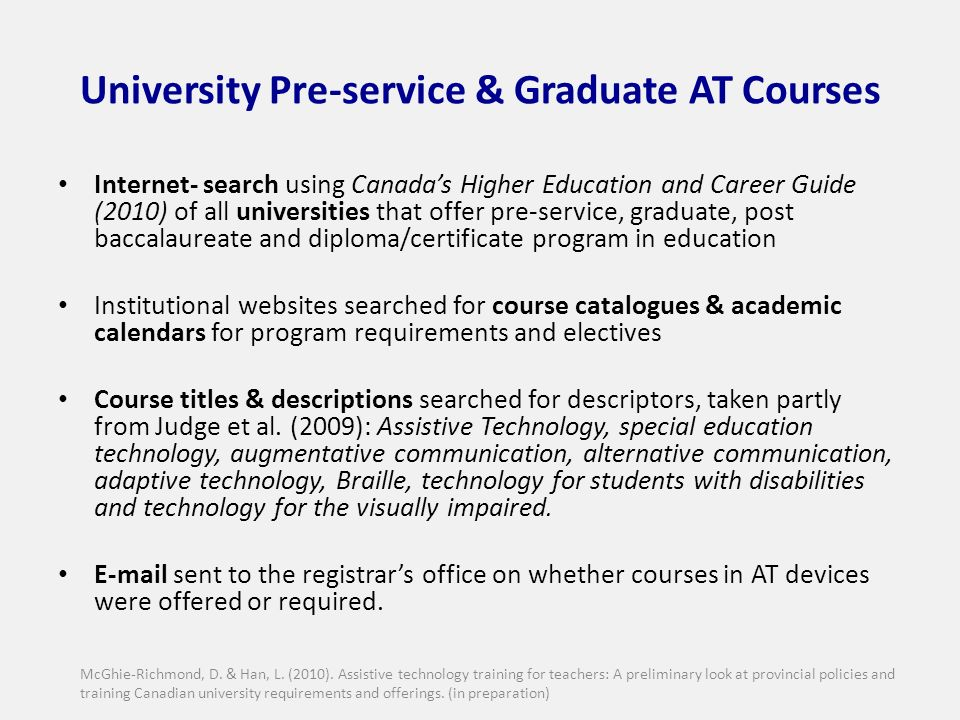 University Pre-service & Graduate AT Courses Internet- search using Canadas Higher Education and Career Guide (2010) of all universities that offer pre-service, graduate, post baccalaureate and diploma/certificate program in education Institutional websites searched for course catalogues & academic calendars for program requirements and electives Course titles & descriptions searched for descriptors, taken partly from Judge et al.