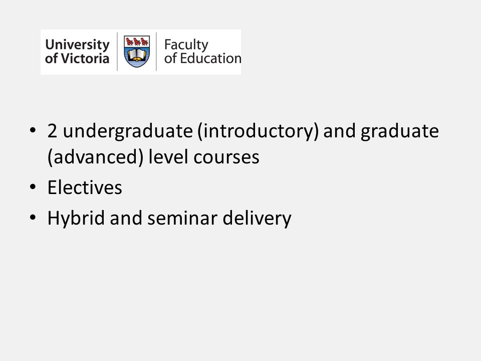 2 undergraduate (introductory) and graduate (advanced) level courses Electives Hybrid and seminar delivery