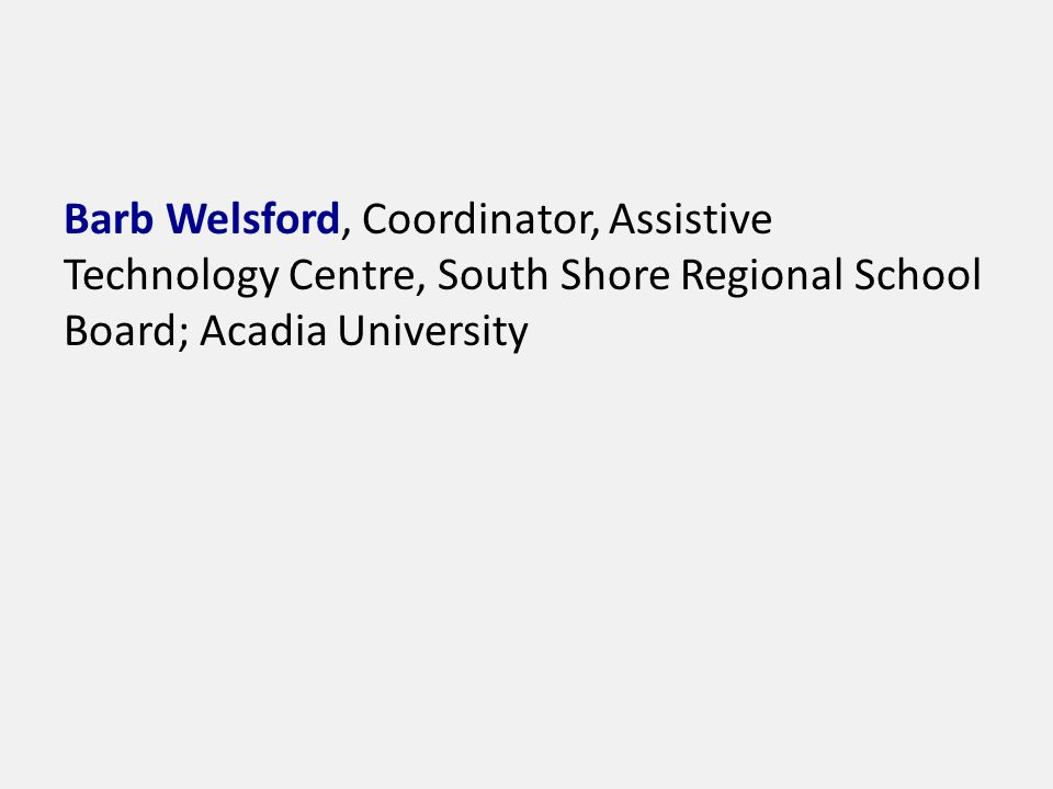 Barb Welsford, Coordinator, Assistive Technology Centre, South Shore Regional School Board; Acadia University