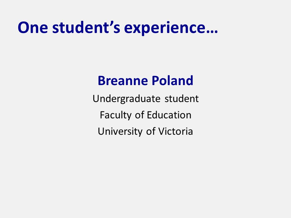 One students experience… Breanne Poland Undergraduate student Faculty of Education University of Victoria