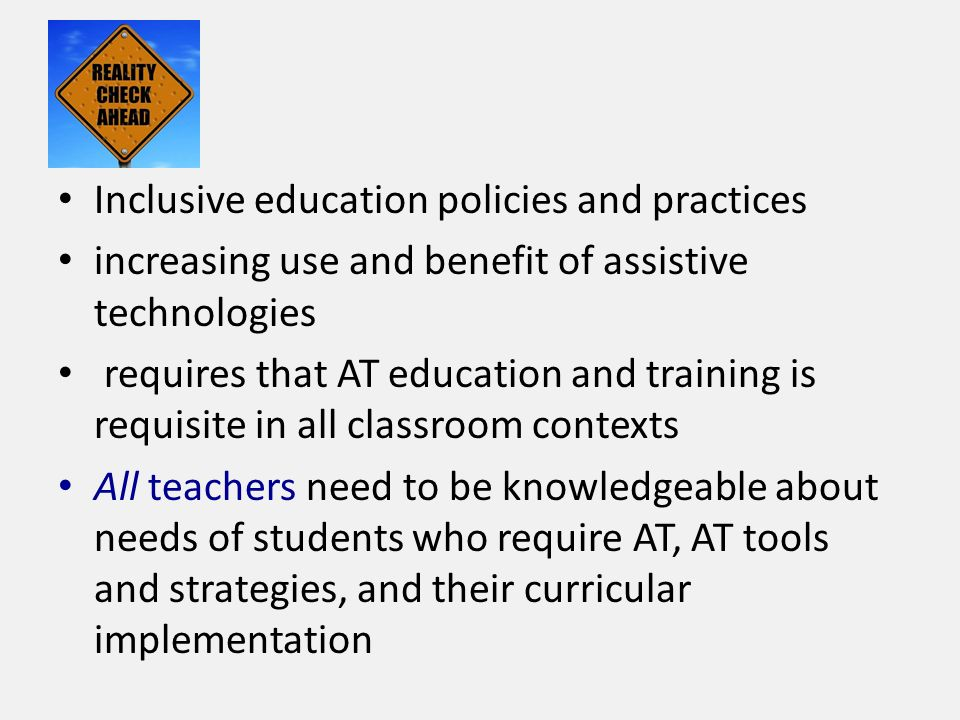 Inclusive education policies and practices increasing use and benefit of assistive technologies requires that AT education and training is requisite in all classroom contexts All teachers need to be knowledgeable about needs of students who require AT, AT tools and strategies, and their curricular implementation