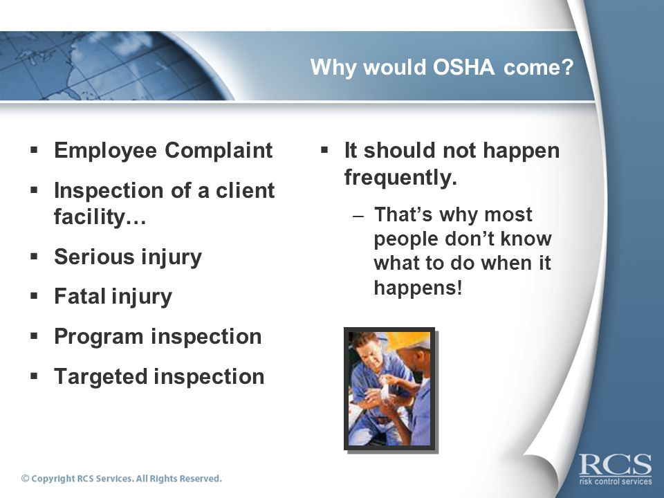 Why would OSHA come? Employee Complaint Inspection of a client facility… Serious injury Fatal injury Program inspection Targeted inspection It should