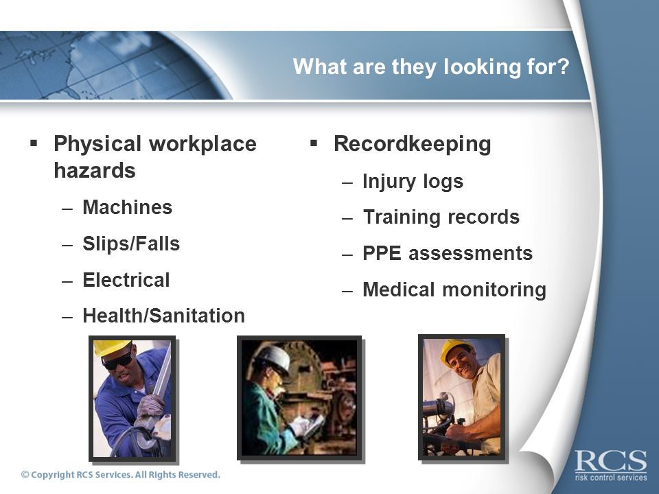What are they looking for? Physical workplace hazards –Machines –Slips/Falls –Electrical –Health/Sanitation Recordkeeping –Injury logs –Training recor