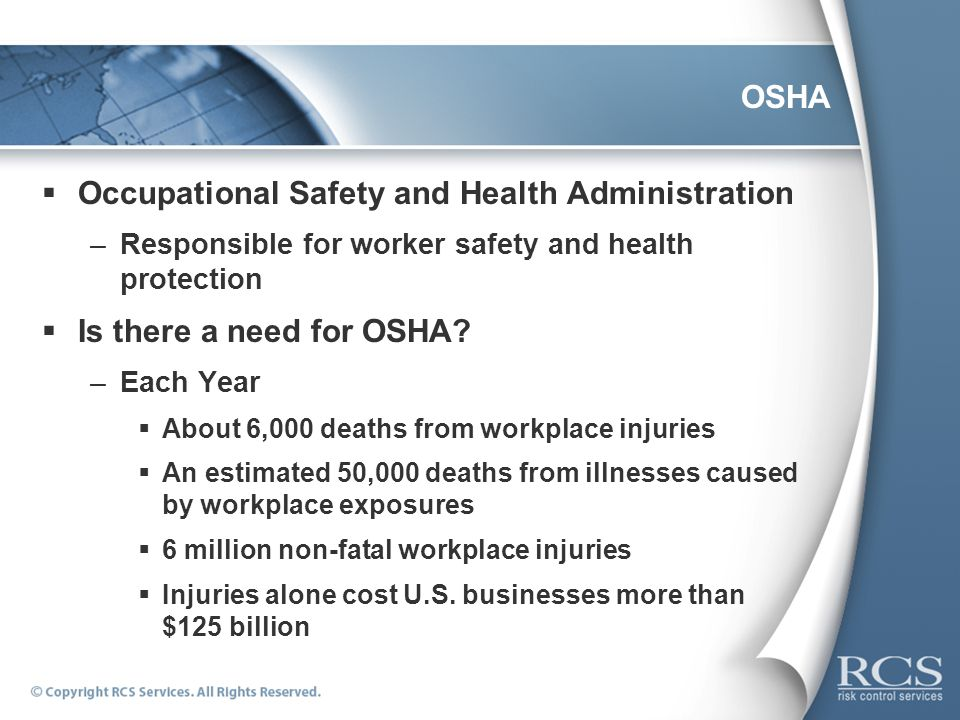 OSHA Occupational Safety and Health Administration –Responsible for worker safety and health protection Is there a need for OSHA? –Each Year About 6,0