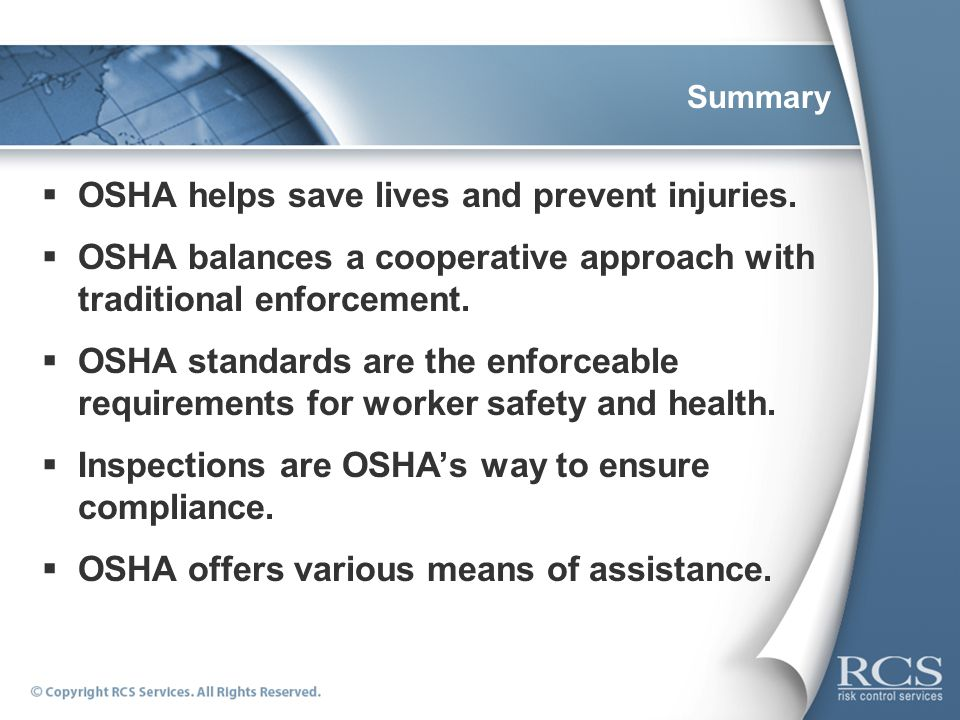 Summary OSHA helps save lives and prevent injuries. OSHA balances a cooperative approach with traditional enforcement. OSHA standards are the enforcea