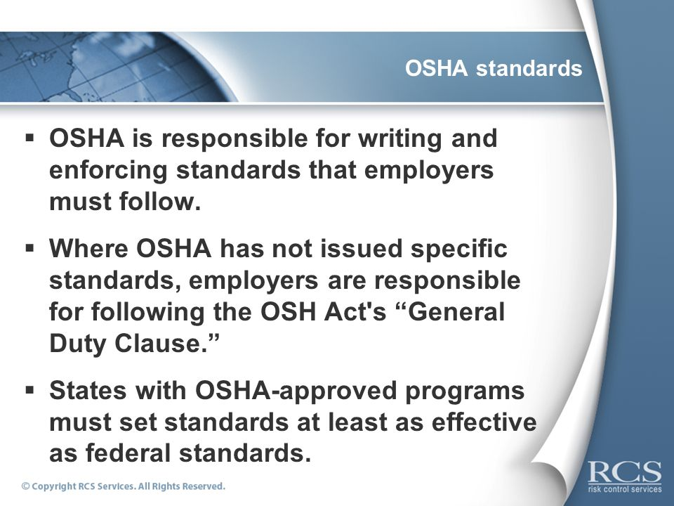 OSHA standards OSHA is responsible for writing and enforcing standards that employers must follow. Where OSHA has not issued specific standards, emplo