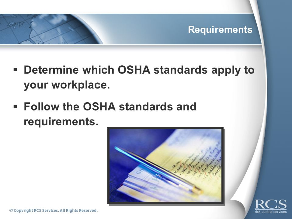Requirements Determine which OSHA standards apply to your workplace. Follow the OSHA standards and requirements.
